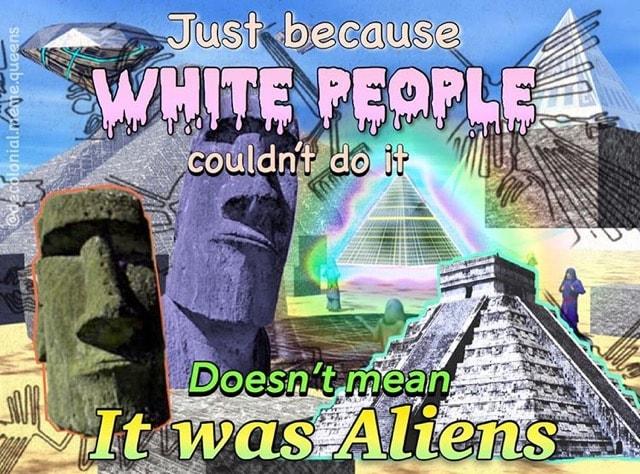 """Grafik mit einer Vielzahl an Abbildungen: Ein Diamant, zwei Osterinselfiguren, Eine Pyramide, Eine Mayapyramiede, die Nascalinien, Menschen in Schwarzblauen Roben. Darüber ist die aufschrift """"Just because wihite People couldn't do it Doesn't mean It was Aliens"""""""