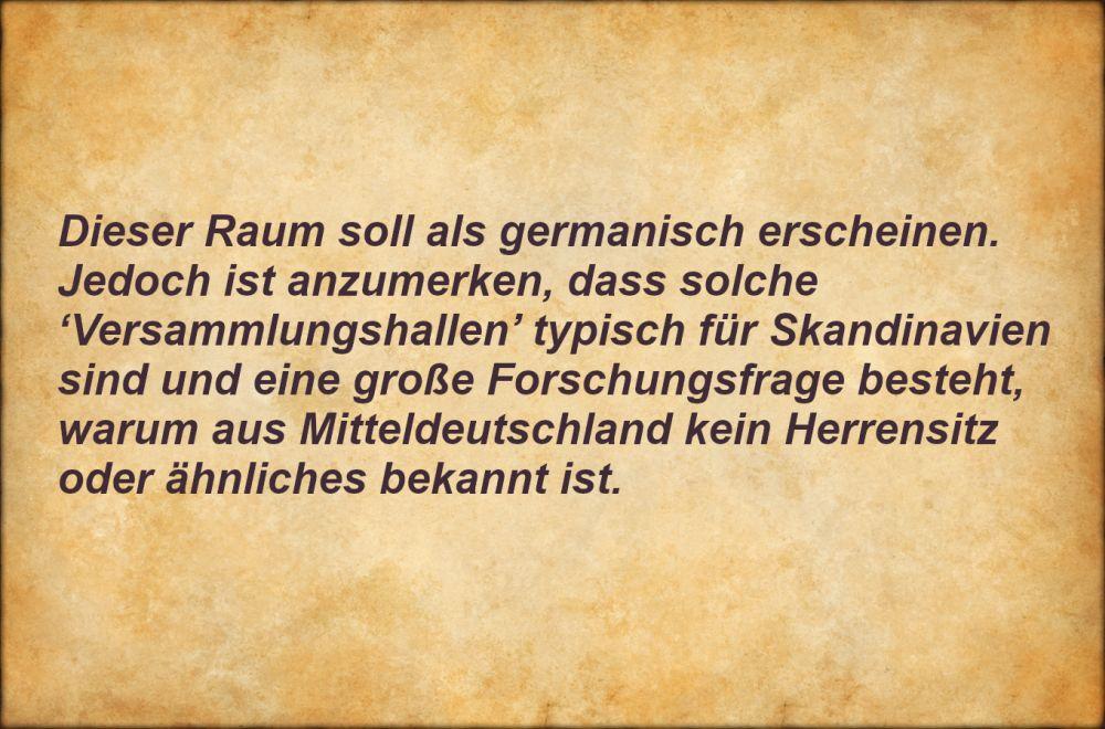 Pergament mit Aufschrift: Dieser Raum soll als germanisch erscheinen. Jedoch ist anzumerken, dass solche `Versammlungshallen`typisch für Skandinavien sind und eine große Forschungsfrage besteht, warum aus Mitteldeutschland kein Herrensitz oder ähnliches bekannt ist.