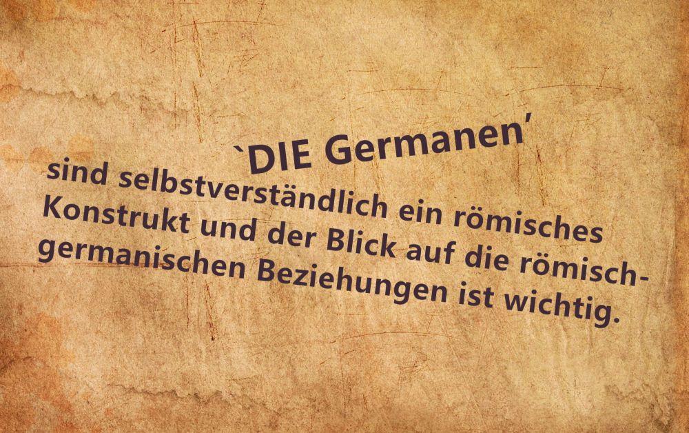 Pergament mit der Aufschrift: DIE GERMANEN sind selbstverständlich ein Römisches Konstrukt und der Blick auf die römisch-germanischen Beziehungen ist wichtig.
