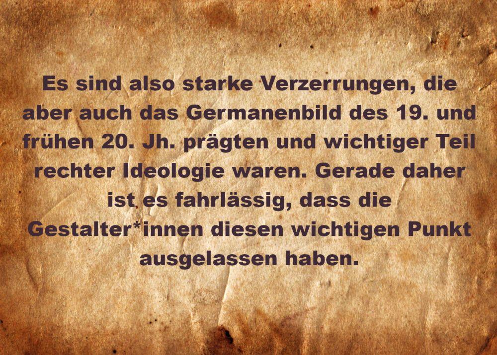 Pergament mit der Aufschrift: Es sind also starke Verzerrungen, die aber auch das Germanenbild des 19. und frühen 20. Jh. prägten und wichtiger Teil rechter Ideologie waren. Gerade dager ist es fahrlässig, dass die Gestalter*innen diesen wichtigen Punkt ausgelassen haben.