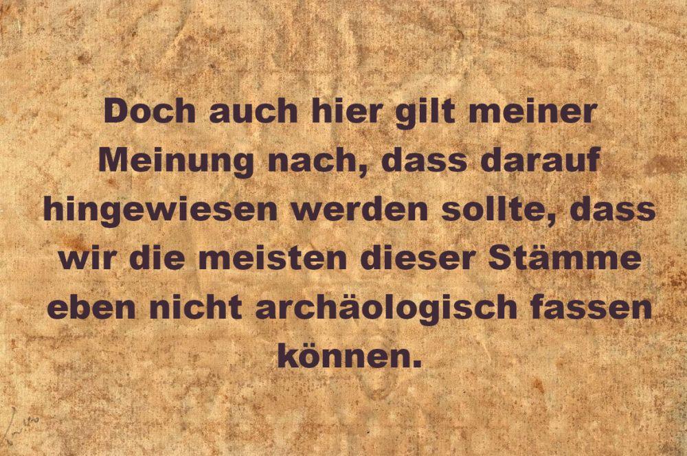 Pergament mit der Aufschrift: Doch auch hier gilt meiner Meinung nach, dass darauf hingewiesen werden sollte, dass wir die meisten dieser Stämme eben nicht archäologisch fassen können.