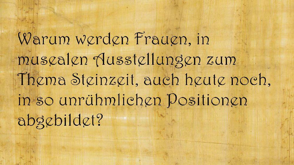 Papyrusblatt mit der Aufschrift: Warum werden Frauen, in musealen Ausstellungen zum Thema Steinzeit, auch heute noch, in so unrühmlichen Positionen abgebildet?