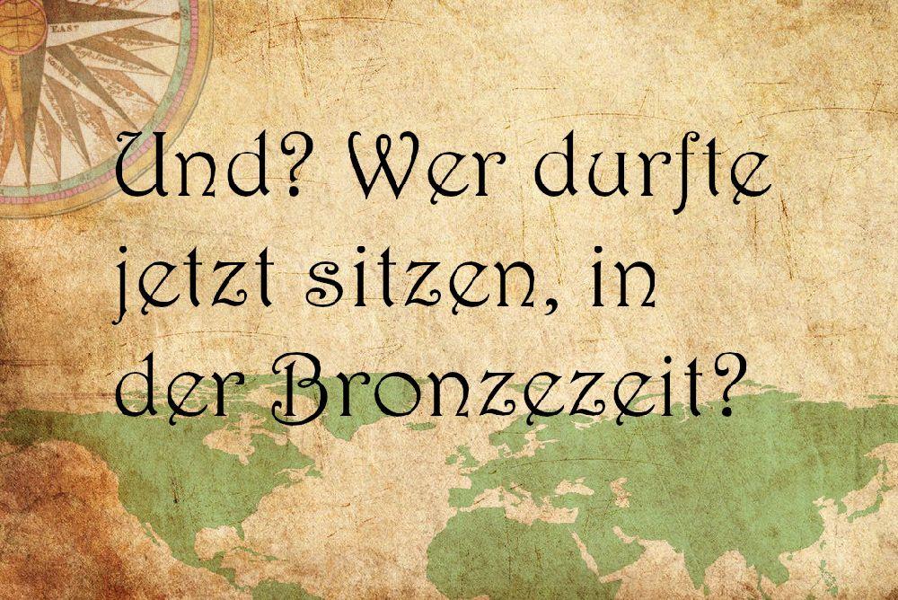 Ein Pergament mit der aufschrift: Und? Wer durfte jetzt sitzen in der Bronzezeit?