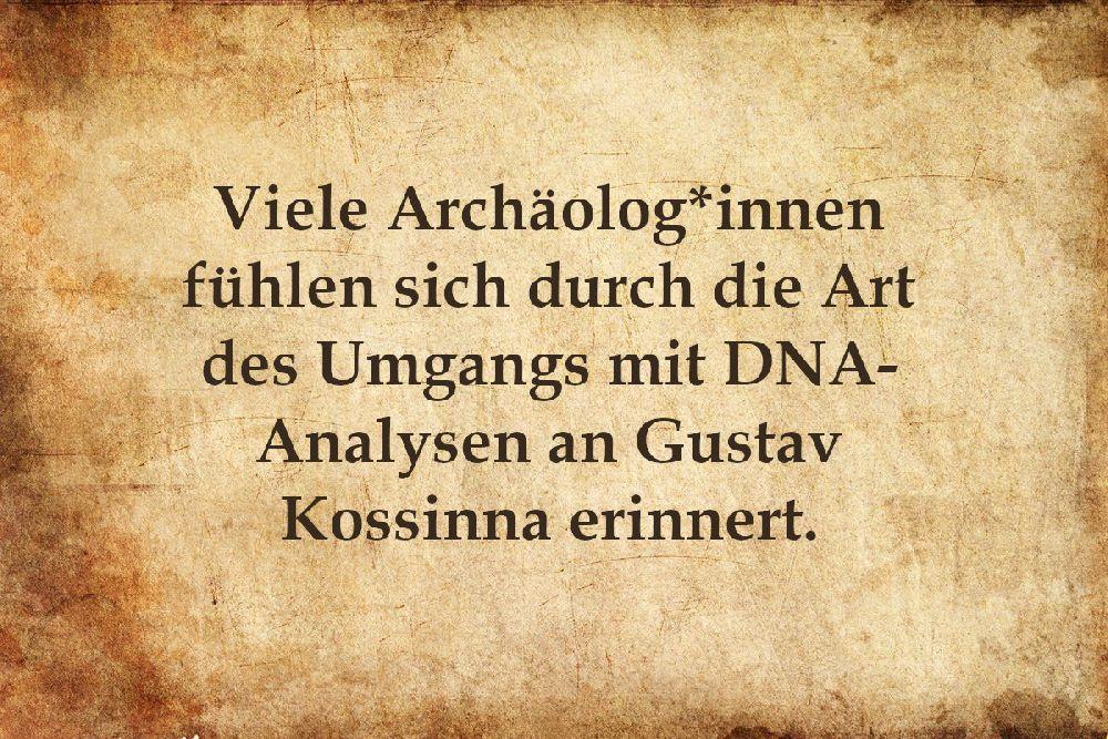 Pergament mit dr Aufschrift: Viele Archäolog*innen fühlen sich durch die Art des Umgangs mit DNA-Analysen an Gustav Kossinna erinnert.